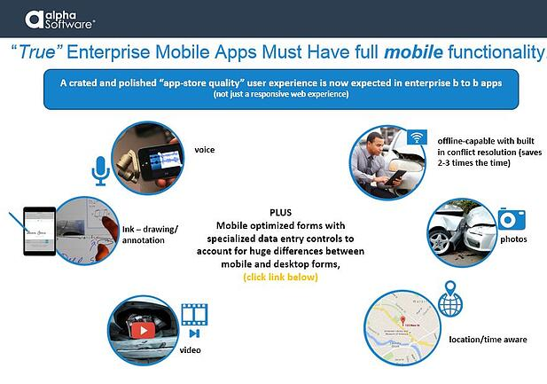 'True' Enterprise-level mobile applications must have full mobile functionality. A crated and polished 'app-store-quality' user experience is now expected in enterprise b to b apps (not just a responsive web experience.) This includes offline support with built-in conflict resolution, access to device photo libraries and built-in cameras, location and time awareness, recording and playing audio, capturing ink data (drawings/annotations), recording and viewing videos, and more. Mobile optimized forms with specialized data entry controls can make a huge difference between mobile and desktop forms. Visit the links below for more information about mobile optimized forms.