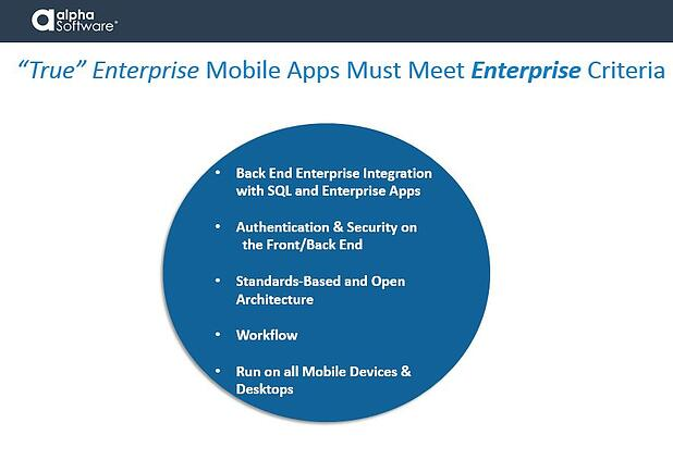'True' Enterprise Mobile Applications must meet enterprise criteria: back-end integration with SQL databases and enterprise apps; authentication and security support on the front and back end; standards-based and open architecture; workflow; and run on all mobile devices and desktops.