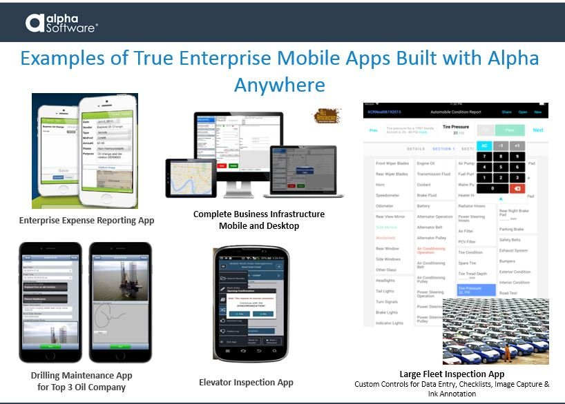 Examples of truly mobile apps with enterprise-level support built with Alpha Anywhere have included: an enterprise expense reporting app, complete business infrastructure apps for mobile and desktop, drilling maintenance apps for the top 3 oil companies, an elevator inspection app, and a large fleet car inspection app that includes custom controls for data entry, checklists, image capture & ink annotations.