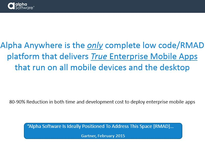 Alpha Anywhere is the only complete low code/RMAD platform that delivers True Enterprise-level Mobile Applications that support mobile and desktop environments. Alpha Anywhere's low code development environment can reduce both time and cost to deploy mobile enterprise apps by 80-90%. 'Alpha Software is ideally positioned to address this space [RMAD]...' - Gartner, February 2015.